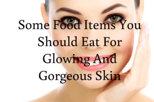Some Food Items You Should Eat For Glowing